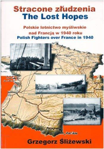 Stracone zludzenia -- The Lost Hopes: Polskie lotnictwo mysliwskie nad Francja w 1940 roku -- ...