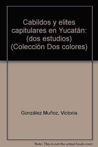 Cabildos y elites capitulares en Yucatan: (dos estudios) (Coleccion Dos colores) (Spanish Edition):...