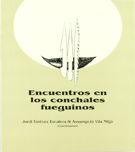 Encuentros en los conchales fueguinos.: Jordi Estévez Escalera,