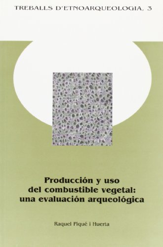 Producción y uso del combustible vegetal: una evaluación arqueológica.: Raquel...
