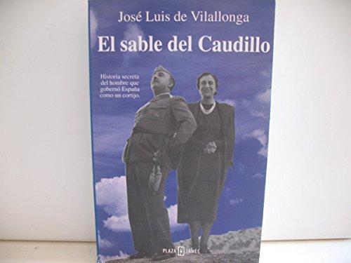 El Sable Del Caudillo. Historia secreta del hombre que gobernó España como un cortijo. - José Luis de Vilallonga