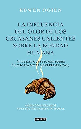 9788403012240: La influencia del olor de los cruasanes calientes cobre la bondad humana: y otras cuestiones de filosofía moral experimental (AGUILAR)