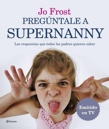 9788408071884: Pregúntale a Supernanny: Las Respuestas a Todas Las Preguntas Que Cualquier Padre Quiere Saber.