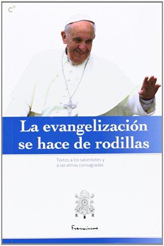 9788415024699: La evangelización se hace de rodillas : discursos y homilías del Papa Francisco a los sacerdotes y a las almas consagradas