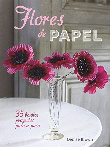 FLORES DE PAPEL: 35 BONITOS PROYECTOS PASO A PASO: BROWN, DENISE WHICHELLO