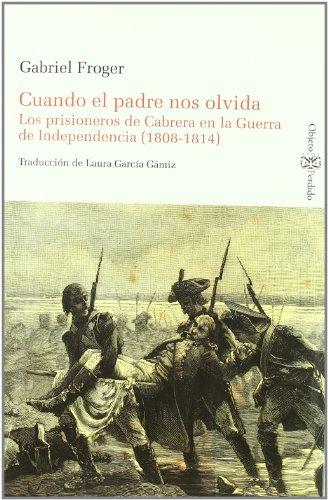 9788415076100: CUANDO EL PADRE NOS OLVIDA. LOS PRISIONEROS DE CABRERA EN LA GUERRA DE INDEPENDENCIA (1808-1814) (Historia (objeto Perdido))