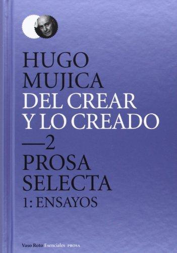 Del crear y lo creado 2. : Prosa selecta. 1: Hugo Mujica