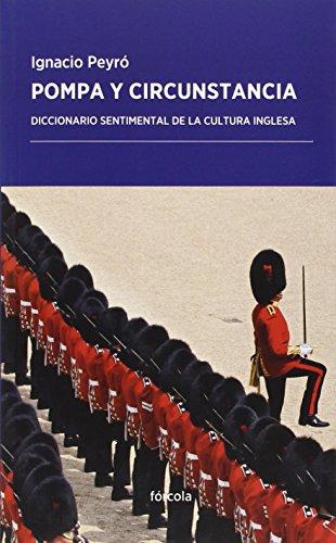Pompa y circunstancia: diccionario sentimental de la cultura inglesa: Ignacio Peyró