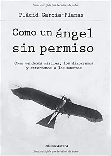 9788415324515: Como un ángel sin permiso: Como Vendemos Misiles, Los Disparamos y Enterramos a Los Muertos (Spanish Edition)