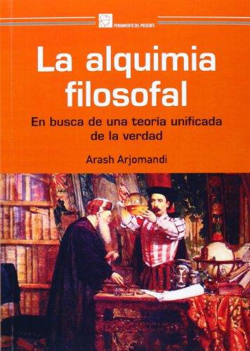 LA ALQUIMIA FILOSOFAL: EN BUSCA DE UNA TEORÍA UNIFICADA DE LA VERDAD: Arash Arjomandi
