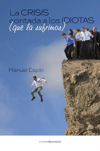 9788415465201: La crisis contada a los idiotas que la sufrimos (Spanish Edition)