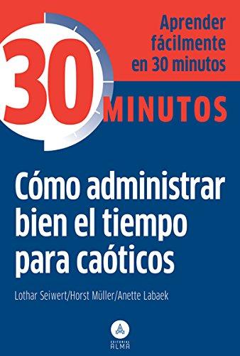 CÓMO ADMINISTRAR BIEN EL TIEMPO PARA CAÓTICOS: APRENDER FÁCILMENTE EN 30 ...