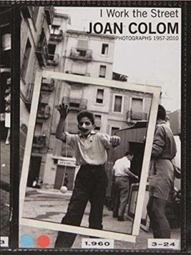 Joan Colom: I Work the Street: Photographs 1957-2010