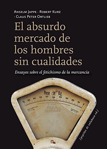 9788415862116: El Absurdo Mercado De Los Hombres Sin Cualidades. Ensayos Sobre El Fetichismo De La Mercancía