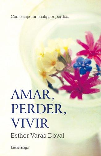 Amar, perder, vivir: cómo superar cualquier pérdida: Esther Varas Doval