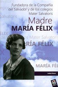 9788415915447: Madre María Félix: Fundadora de la Compañía del Salvador y de los colegios Mater Salvatoris (Vidas y semblanzas)