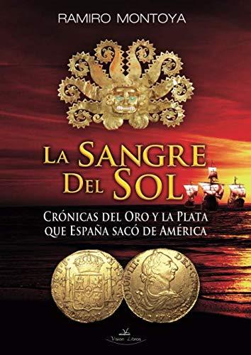 9788415965619: La Sangre del Sol. Crónicas del oro y la plata que España sacó de América