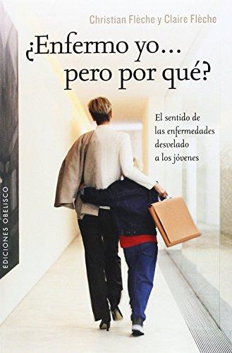 ENFERMO YO. PERO POR QUÉ?: EL SENTIDO DE LAS ENFERMEDADES DESVELADO A LOS JÓVENES: Claire Flèche; ...