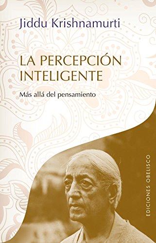 LA PERCEPCIÓN INTELIGENTE: MÁS ALLÁ DEL PENSAMIENTO: Jeddu Krishnamurti