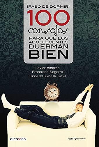 100 Consejos Para Que Los Adolescentes Duerman Bien (Cien x 100): Francisco Segarra; Javier Albares