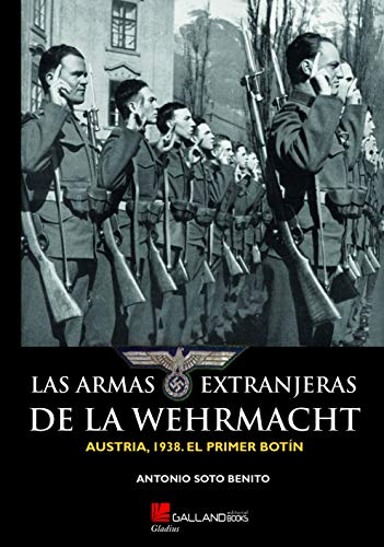 9788416200900: LAS ARMAS EXTRANJERAS DE LA WEHRMACHT.: AUSTRIA, 1938. EL PRIMER BOTÍN. (Gladius)
