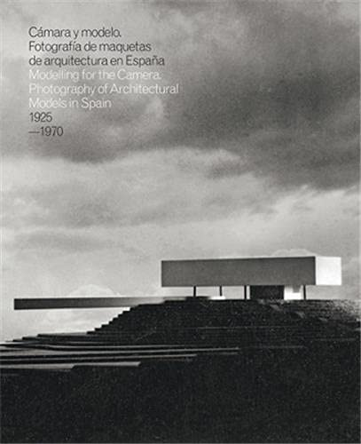Modelling for the Camera: Photography of Architectural Models in Spain 1925-1970 (Hardcover): Inaki...