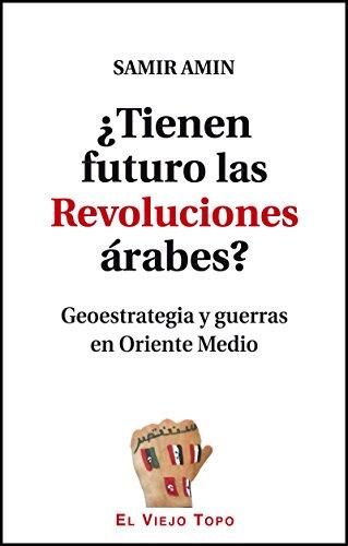 Tienen futuro las Revoluciones árabes?Geoestrategia y guerras en Oriente Medio: Amin, Samir