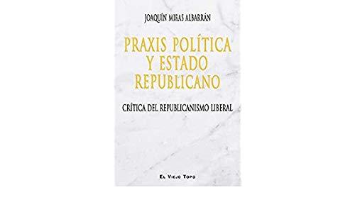 Praxis política y Estado Republicano. Crítica del: Joaquín Miras Albarrán