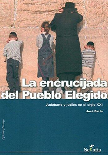 LA ENCRUCIJADA DEL PUEBLO ELEGIDO: JUDAISMO Y JUDIOS EN EL SIGLO XXI: BARTA, JOSE