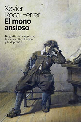 9788417623340: El mono ansioso: Biografía de la angustia, la melancolía, el hastío y la depresión