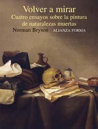 9788420679648: Volver a mirar: Cuatro ensayos sobre la pintura de naturalezas muertas (Alianza Forma (Af))