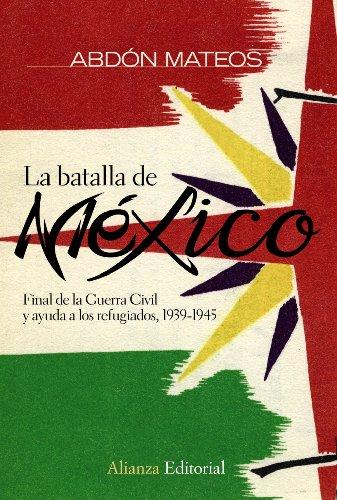 9788420682679: La batalla de México: Final de la Guerra Civil y ayuda a los refugiados 1939-1945 (Alianza Ensayo)