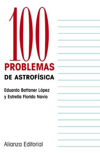 100 problemas de astrofisica / 100 Astrophysics: Eduardo Battaner Lopez,