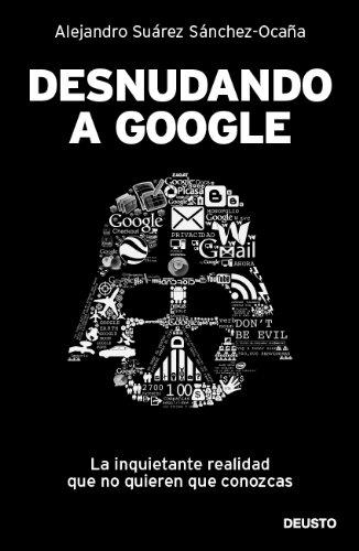 9788423428625: Desnudando a Google: La inquietante realidad que no quieren que conozcas