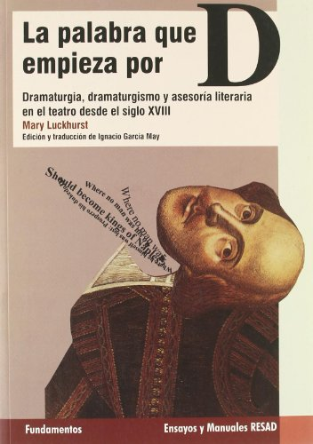 9788424511494: La palabra que empieza por D: dramaturgia, dramaturgismo y asesoria literaria en el teatro desde el siglo XVIII