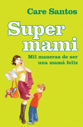 Supermami/ Super-Mom: Mil Maneras De Ser Una Mama Feliz/ Thousands of Ways to Be a Happy Mom (Spanish Edition) - Santos, Care