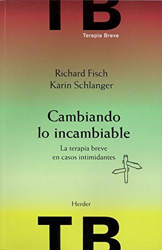 Cambiando lo incambiable : la terpia breve: Richard Fisch, Karin