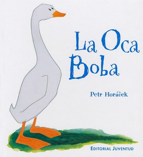 La oca boba/ The Silly Goose (Spanish Edition): Petr Horacek