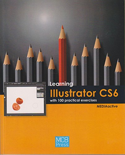 Learning Illustrator CS6 with 100 Practical Exercises (Learning With 100 Practical Exercices): ...