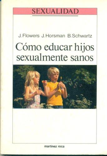 Cómo educar hijos sexualmente sanos: Flowers, J. / Horsman, J. / Schwartz, B.