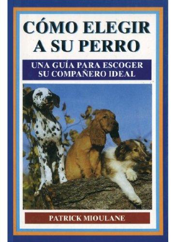 Cómo elegir a su perro : una guía para escoger su compañero ideal: Patrick Mioulane