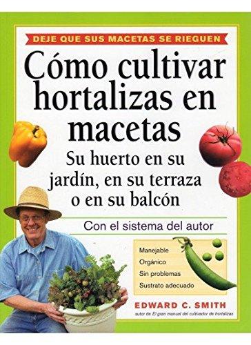 Como Cultivar Hortalizas en Macetas: Su Huerto en su Jardin, en su Terraza o en su Balcon: Smith, ...