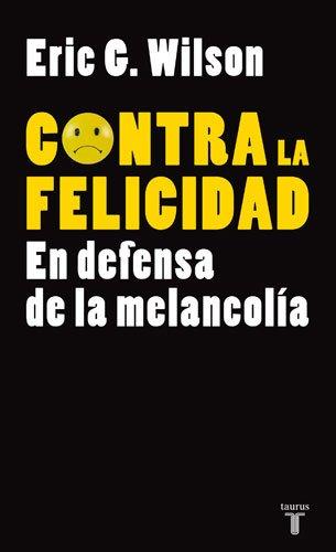 CONTRA LA FELICIDAD. EN DEFENSA DE LA MELANCOLIA (PENSAMIENTO) (Spanish Edition) (9788430606610) by WILSON, ERIC G.