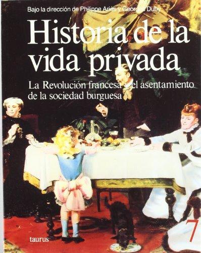 HISTORIA DE LA VIDA PRIVADA 7. LA REVOLUCION FRANCESA Y EL ASENTAMIENTO DE LA SOCIEDAD BURGUESA - Bajo la dirección de Philippe Aries y Georges Duby