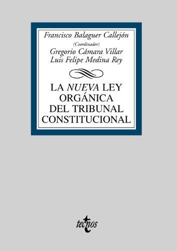 La Nueva Ley Orgánica del Tribunal Constitucional - Francisco Balaguer Callejón ,, Gregorio Cámara Villar , y Luis Felipe Medina Rey
