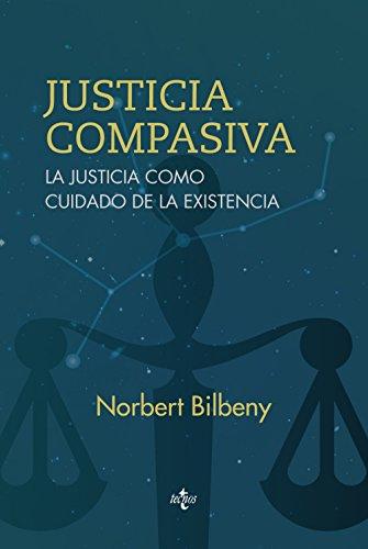 JUSTICIA COMPASIVA: LA JUSTICIA COMO CUIDADO DE LA EXISTENCIA: Norbert Bilbeny