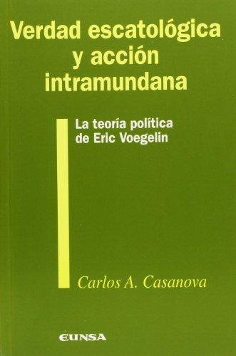 Verdad escatológica y acción intramundana. La teoría política de Eric Voegelin . - Casanova Guerra, Carlos Augusto