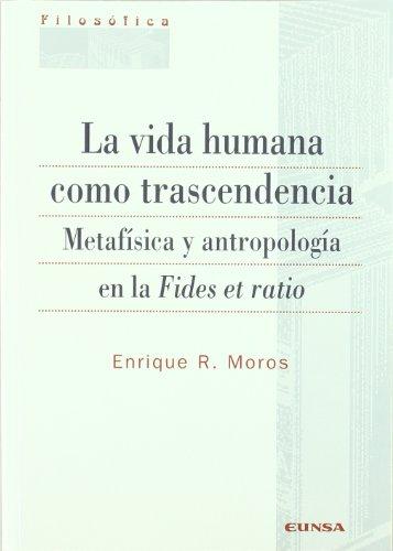 La vida humana como trascendencia : metafísica y antropología en la Fides et ratio: Enrique R. ...