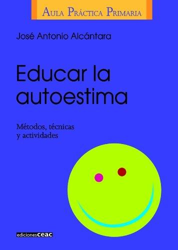 EDUCAR LA AUTOESTIMA: METODOS, TECNICAS Y ACTIVIDADES: José Antonio Alcántara