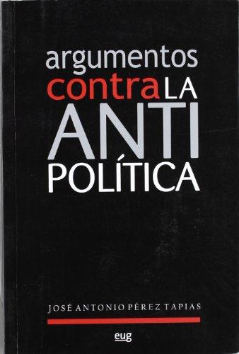 ARGUMENTOS CONTRA LA ANTIPOLÍTICA. 1ª edición. Prólogo: PÉREZ TAPIAS, José
